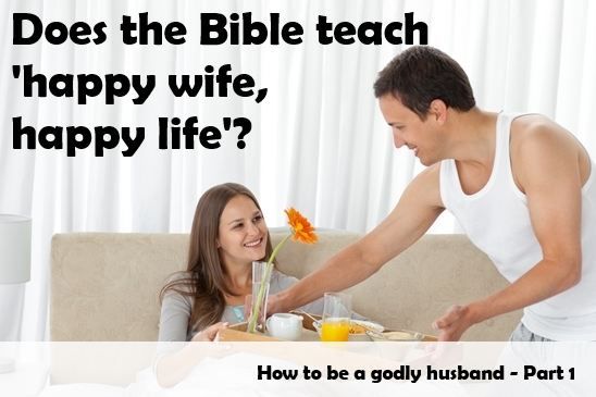 """Does the Bible teach """"happy wife happy life""""? 